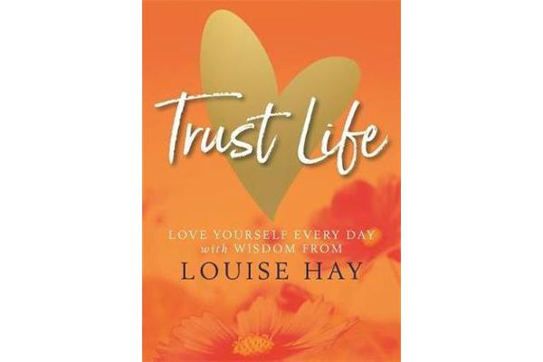 Trust Life - Love Yourself Every Day with Wisdom from Louise Hay