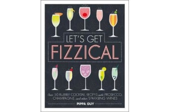 Let's Get Fizzical - Over 50 Bubbly Cocktail Recipes with Prosecco, Champagne, and other Sparkling Wines