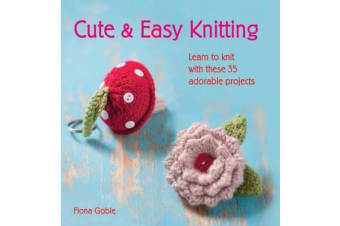 Cute & Easy Knitting - Learn to Knit with Over 35 Adorable Projects