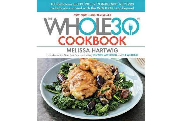 The Whole30 Cookbook - 150 Delicious and Totally Compliant Recipes to Help You Succeed with the Whole30 and Beyond
