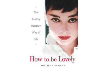 How To Be Lovely - The Audrey Hepburn Guide to Life