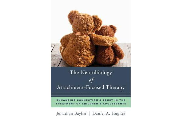 The Neurobiology of Attachment-Focused Therapy - Enhancing Connection & Trust in the Treatment of Children & Adolescents