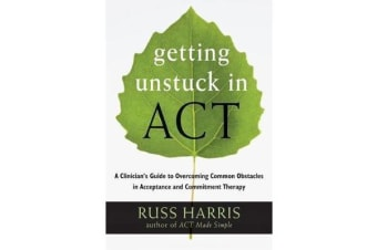 Getting Unstuck in ACT - A Clinician's Guide to Overcoming Common Obstacles in Acceptance and Commitment Therapy