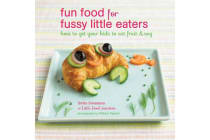 Fun Food for Fussy Little Eaters - How to Get Your Kids to Eat Fruit and Veg