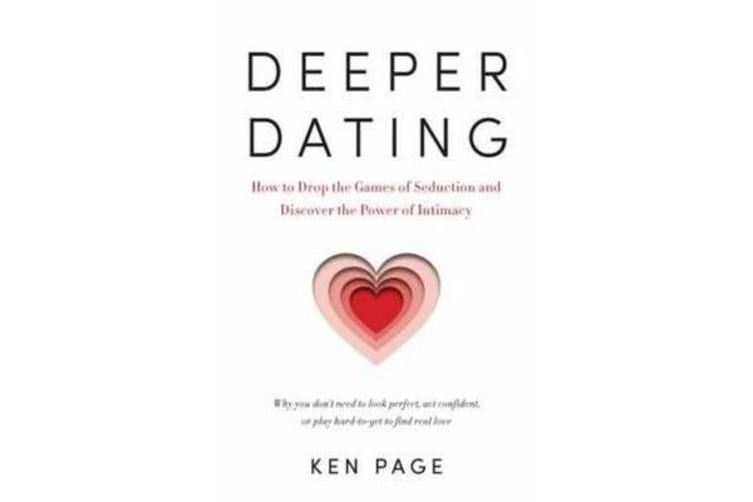 Deeper Dating - How to Drop the Games of Seduction and Discover the Power of Intimacy