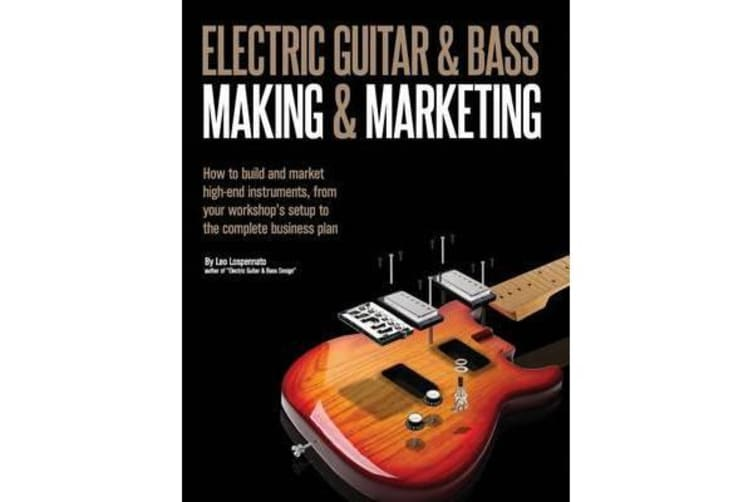 Electric Guitar Making & Marketing - How to Build and Market High-End Instruments, from Your Workshop's Setup to the Complete Business Plan