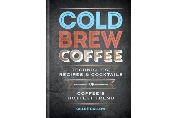 Cold Brew Coffee - Techniques, Recipes & Cocktails for Coffee's Hottest Trend