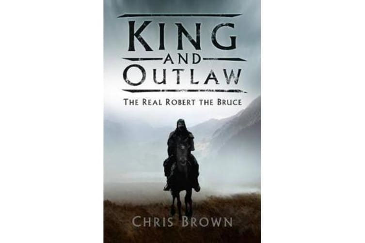 King and Outlaw - The Real Robert the Bruce