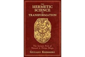 The Hermetic Science of Transformation - The Initiatic Path of Natural and Divine Magic