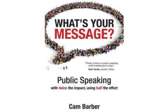 What's Your Message? - Public Speaking with Twice the Impact Using Half the Effort