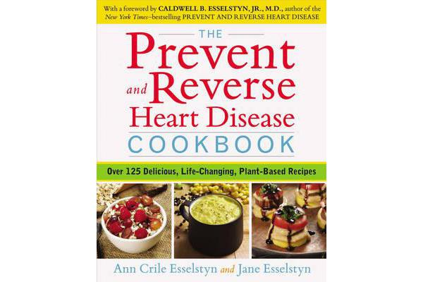 Prevent and Reverse Heart Disease Cookbook - Over 125 Delicious, Life-Changing, Plant-Based Recipes
