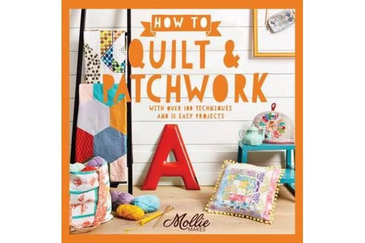 How to Quilt and Patchwork - With over 100 techniques and 15 easy projects