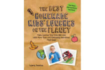 The Best Homemade Kids' Lunches on the Planet - More Than 200 Deliciously Nutritious Meal Ideas for Kids' Lunches