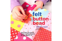 Felt Button Bead - 40 Fun and Creative Fabric-Crafting Projects for Kids Aged 3-10