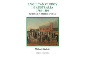 Anglican Clergy in Australia, 1788-1850 - Building a British World