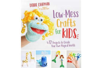 Low-Mess Crafts for Kids - 70 Projects to Create Your Own Magical Worlds