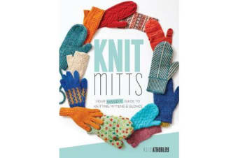 Knit Mitts - The Ultimate Guide to Knitting Mittens & Gloves for the Whole Family