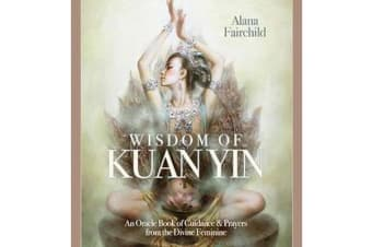 Wisdom of Kuan Yin - An Oracle Book of Guidance & Prayers from the Divine Feminine