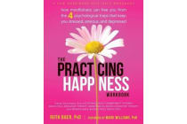 Practicing Happiness Workbook - How Mindfulness Can Free You from the Four Psychological Traps That Keep You Stressed, Anxious, and Depressed