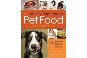 The Healthy Homemade Pet Food Cookbook - 75 Whole-Food Recipes and Tasty Treats for Dogs and Cats of All Ages