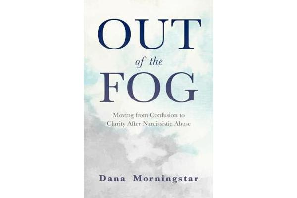 Out of the Fog - Moving from Confusion to Clarity After Narcissistic Abuse