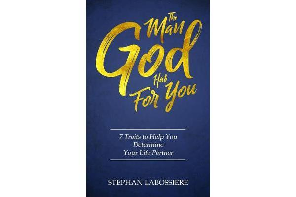 The Man God Has for You - 7 Traits to Help You Determine Your Life Partner