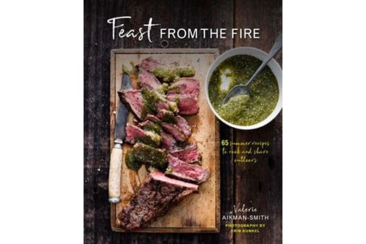 Feast from the Fire - 65 Summer Recipes to Cook and Share Outdoors
