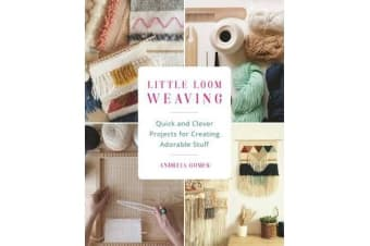 Little Loom Weaving - Quick and Clever Projects for Creating Adorable Stuff