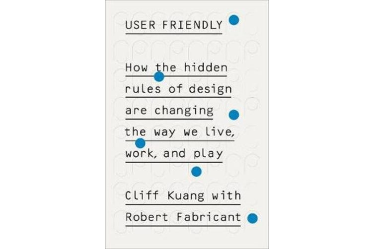 User Friendly - How the Hidden Rules of Design are Changing the Way We Live, Work & Play