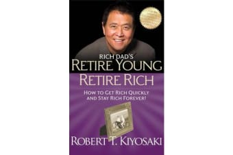 Rich Dad's Retire Young Retire Rich - How to Get Rich Quickly and Stay Rich Forever!