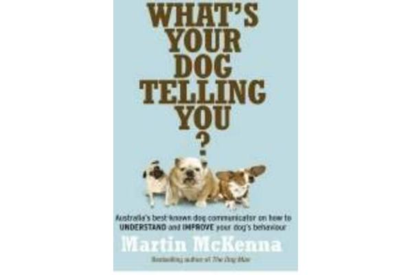 What's Your Dog Telling You? Australia's Best-Known Dog Communicator Explains Your Dog's Behaviour