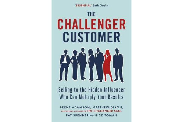 The Challenger Customer - Selling to the Hidden Influencer Who Can Multiply Your Results