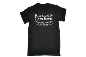 123T Funny Tee - Physically I Am Here Mentally Far Away - (Small Black Mens T Shirt)