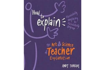 How to Explain Absolutely Anything to Absolutely Anyone - The art and science of teacher explanation