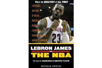 LeBron James vs. the NBA - The Case for the NBA's Greatest Player