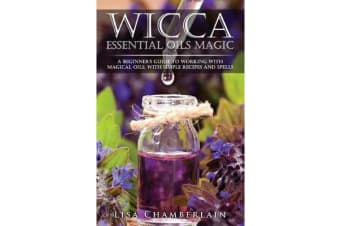 Wicca Essential Oils Magic - A Beginner's Guide to Working with Magical Oils, with Simple Recipes and Spells