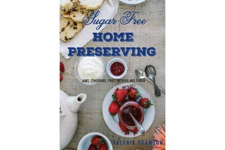 Sugar Free Home Preserving - Jams, Conserves, Fruit Butters and Curds