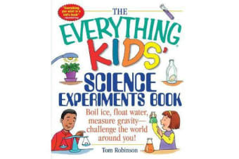 The Everything Kids' Science Experiments Book - Boil Ice, Float Water, Measure Gravity-Challenge the World Around You!