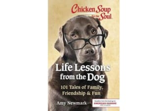 Chicken Soup for the Soul: Life Lessons from the Dog - 101 Stories about Our Canine Companions & What Matters Most