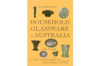 A Century of Household Glassware in Australia 1880 to 1980 - A visual reference and price guide