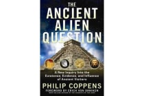 Ancient Alien Question - A New Inquiry into the Existence, Evidence, and Influence of Ancient Visitors