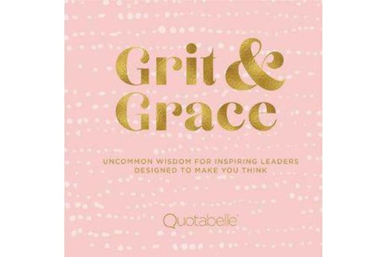 Grit and Grace - Uncommon Wisdom for Inspiring Leaders Designed to Make You Think