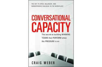 Conversational Capacity - The Secret to Building Successful Teams That Perform When the Pressure Is On