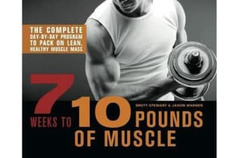 7 Weeks to 10 Pounds of Muscle - The Complete Day-by-Day Program to Pack on Lean, Healthy Muscle Mass