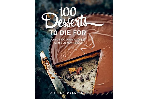 Image of 100 Desserts to Die for - Quick, Easy, Delicious Recipes for the Ultimate Classics