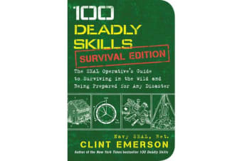 100 Deadly Skills: Survival Edition - The SEAL Operative's Guide to Surviving in the Wild and Being Prepared for Any Disaster