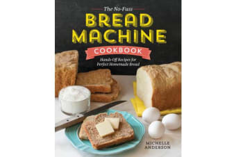 The No-Fuss Bread Machine Cookbook - Hands-Off Recipes for Perfect Homemade Bread