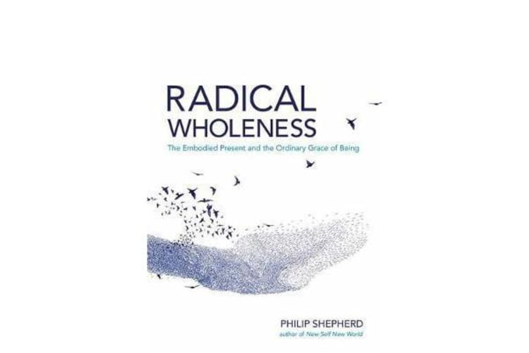 Radical Wholeness - The Embodied Present and the Ordinary Grace of Being
