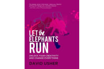 Let the Elephants Run - Unlock Your Creativity and Change Everything