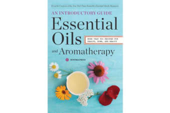 Essential Oils and Aromatherapy - An Introductory Guide: More than 300 Recipes for Health, Home and Beauty